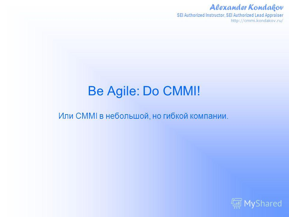 Alexander Kondakov SEI Authorized Instructor, SEI Authorized Lead Appraiser http://cmmi.kondakov.ru/ Be Agile: Do CMMI! Или CMMI в небольшой, но гибкой компании.