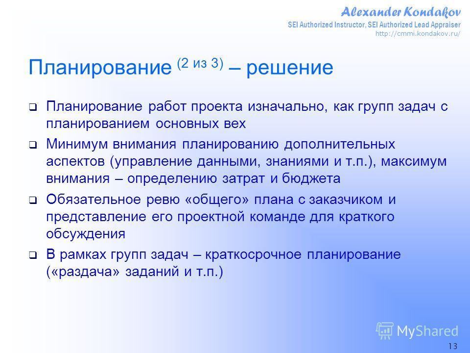 Alexander Kondakov SEI Authorized Instructor, SEI Authorized Lead Appraiser http://cmmi.kondakov.ru/ 13 Планирование (2 из 3) – решение Планирование работ проекта изначально, как групп задач с планированием основных вех Минимум внимания планированию