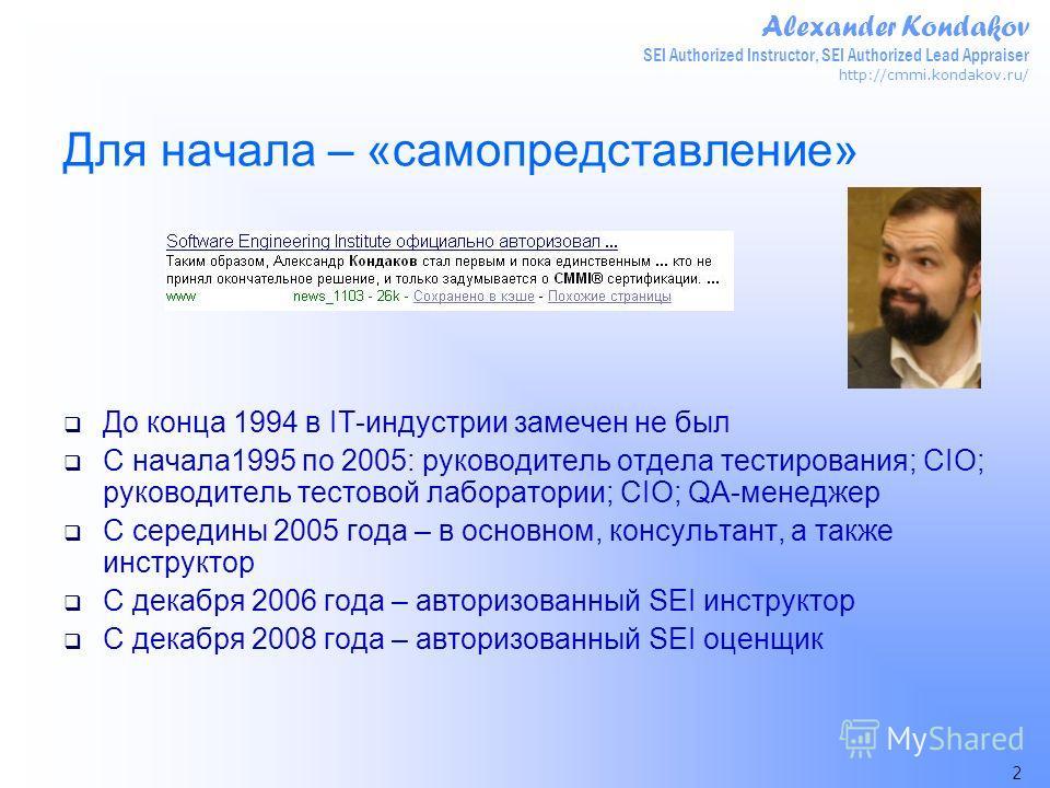 Alexander Kondakov SEI Authorized Instructor, SEI Authorized Lead Appraiser http://cmmi.kondakov.ru/ 2 Для начала – «самопредставление» До конца 1994 в IT-индустрии замечен не был С начала1995 по 2005: руководитель отдела тестирования; CIO; руководит