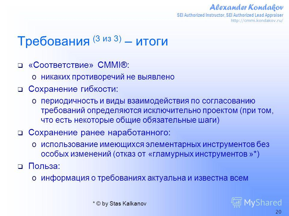Alexander Kondakov SEI Authorized Instructor, SEI Authorized Lead Appraiser http://cmmi.kondakov.ru/ 20 Требования (3 из 3) – итоги «Соответствие» CMMI®: oникаких противоречий не выявлено Сохранение гибкости: oпериодичность и виды взаимодействия по с