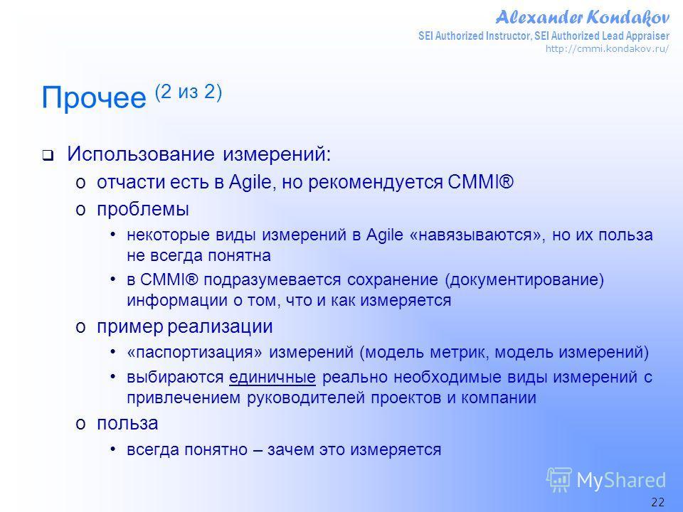 Alexander Kondakov SEI Authorized Instructor, SEI Authorized Lead Appraiser http://cmmi.kondakov.ru/ 22 Прочее (2 из 2) Использование измерений: oотчасти есть в Agile, но рекомендуется CMMI® oпроблемы некоторые виды измерений в Agile «навязываются»,