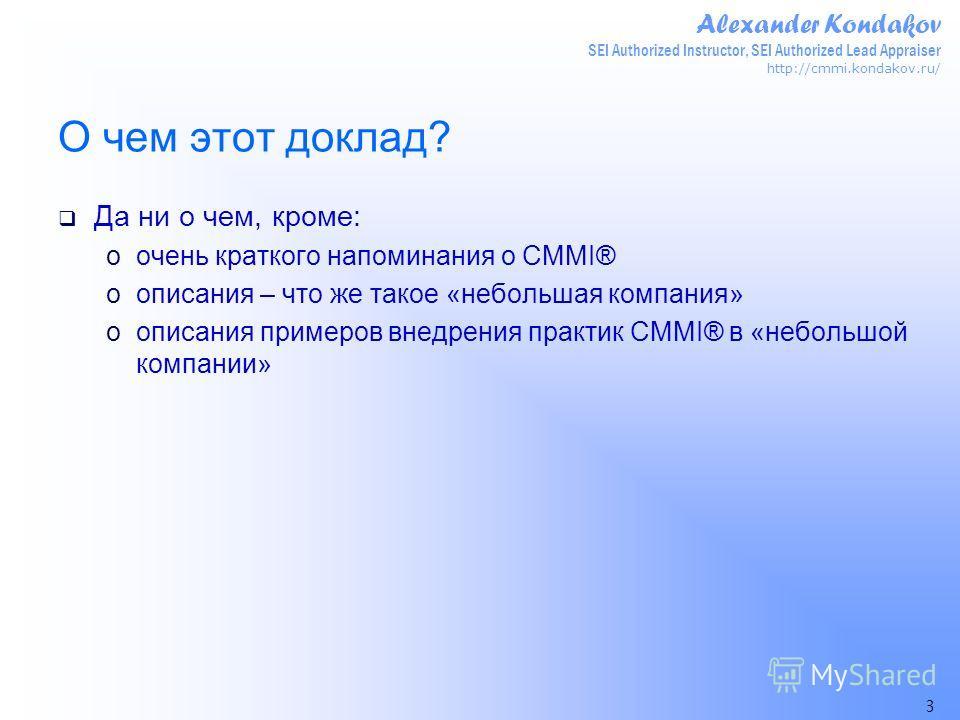 Alexander Kondakov SEI Authorized Instructor, SEI Authorized Lead Appraiser http://cmmi.kondakov.ru/ 3 О чем этот доклад? Да ни о чем, кроме: oочень краткого напоминания о CMMI® oописания – что же такое «небольшая компания» oописания примеров внедрен
