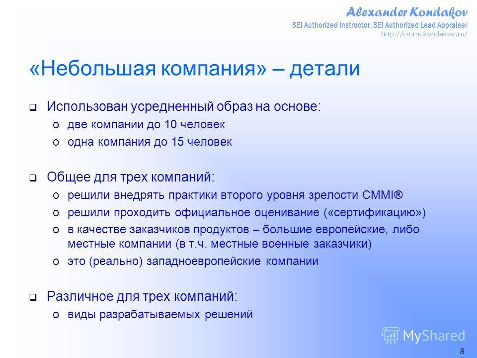 Alexander Kondakov SEI Authorized Instructor, SEI Authorized Lead Appraiser http://cmmi.kondakov.ru/ 8 «Небольшая компания» – детали Использован усредненный образ на основе: oдве компании до 10 человек oодна компания до 15 человек Общее для трех комп