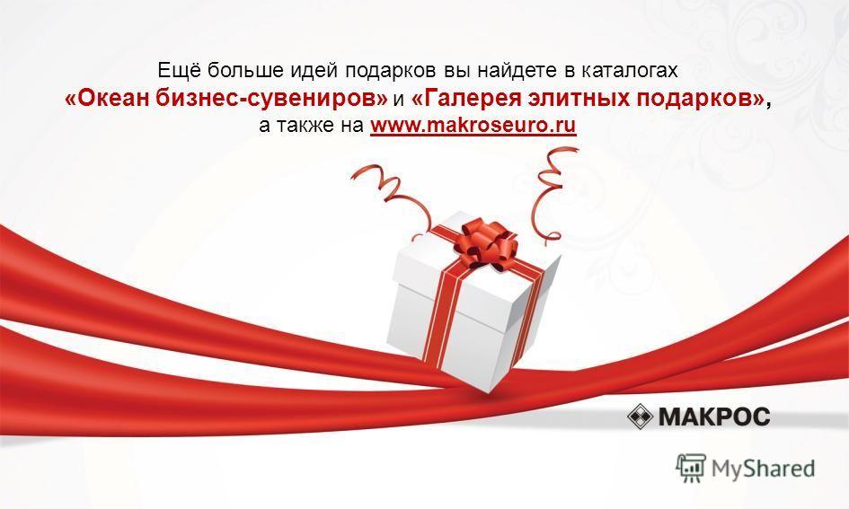 Ещё больше идей подарков вы найдете в каталогах «Океан бизнес-сувениров» и «Галерея элитных подарков», а также на www.makroseuro.ru