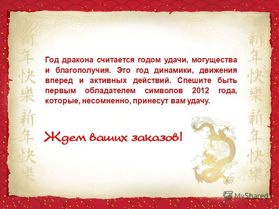 Год дракона считается годом удачи, могущества и благополучия. Это год динамики, движения вперед и активных действий. Спешите быть первым обладателем символов 2012 года, которые, несомненно, принесут вам удачу.