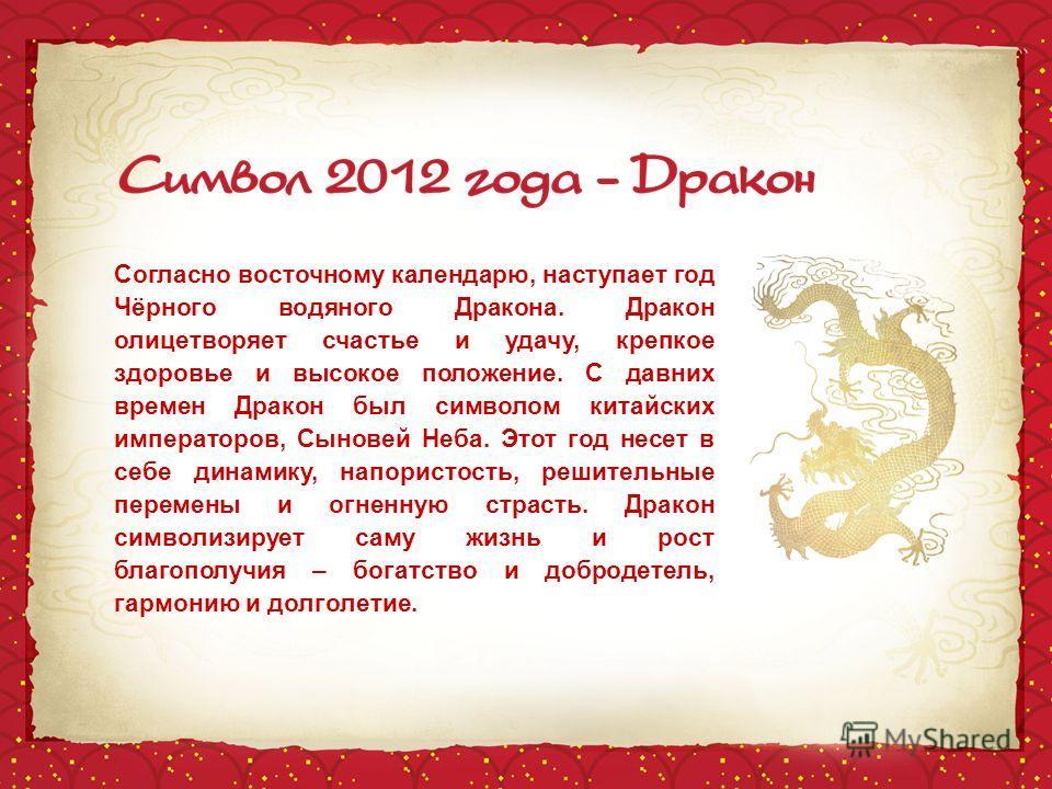 Согласно восточному календарю, наступает год Чёрного водяного Дракона. Дракон олицетворяет счастье и удачу, крепкое здоровье и высокое положение. С давних времен Дракон был символом китайских императоров, Сыновей Неба. Этот год несет в себе динамику,