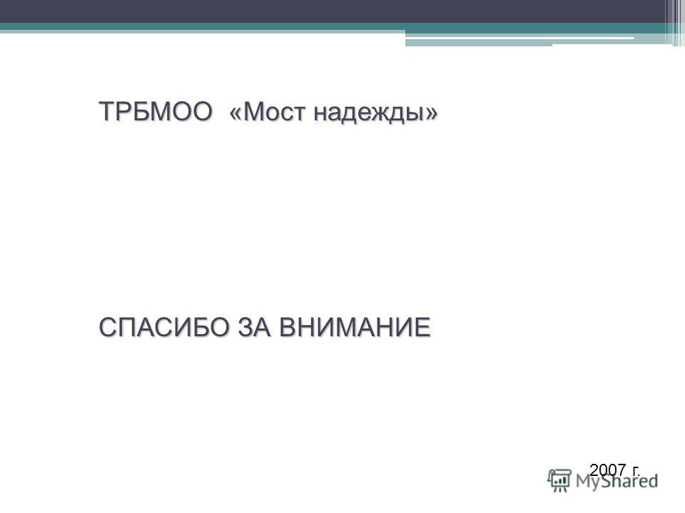 СПАСИБО ЗА ВНИМАНИЕ ТРБМОО «Мост надежды» 2007 г.