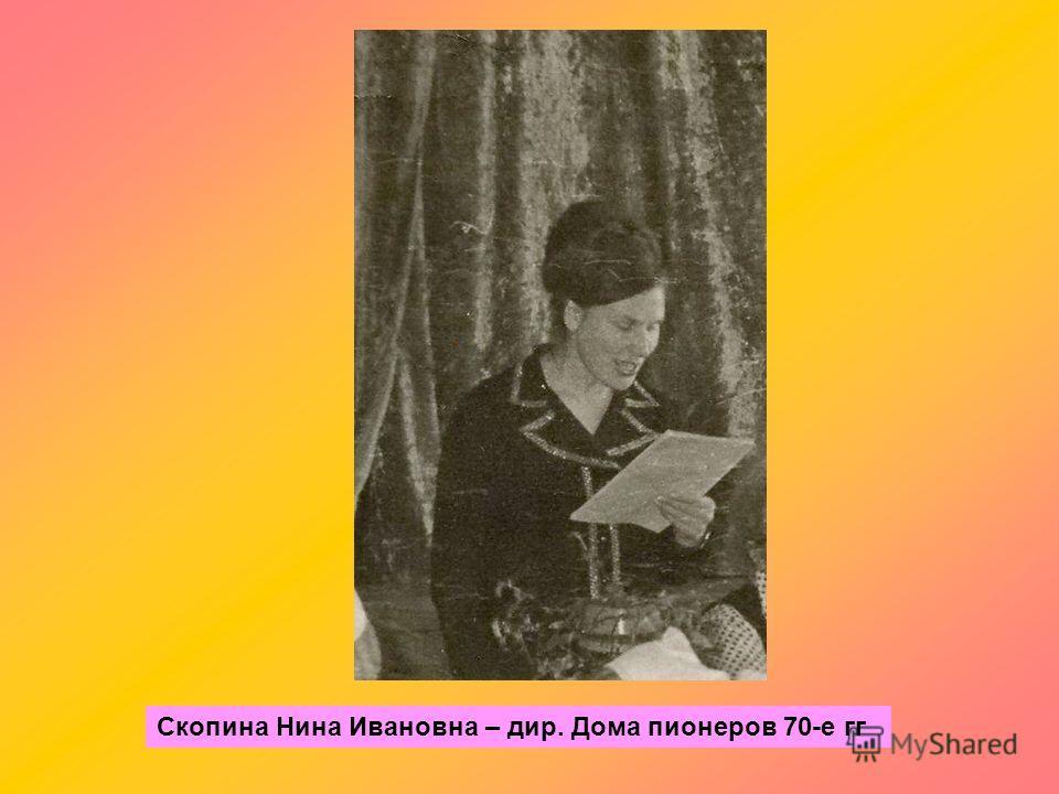 Скопина Нина Ивановна – дир. Дома пионеров 70-е гг