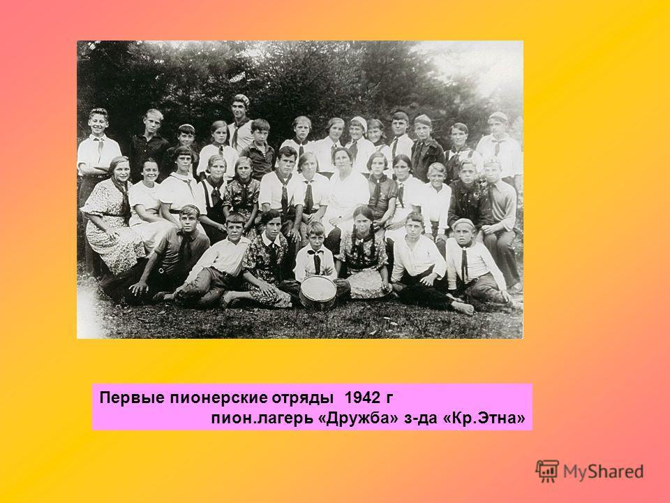 Первые пионерские отряды 1942 г пион.лагерь «Дружба» з-да «Кр.Этна»