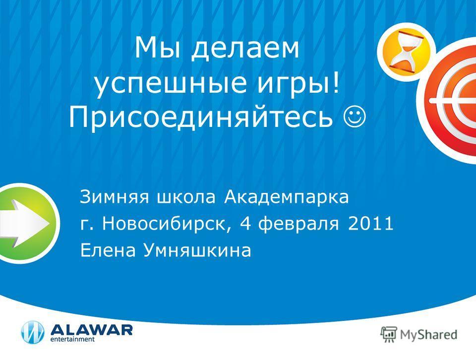 Мы делаем успешные игры! Присоединяйтесь Зимняя школа Академпарка г. Новосибирск, 4 февраля 2011 Елена Умняшкина