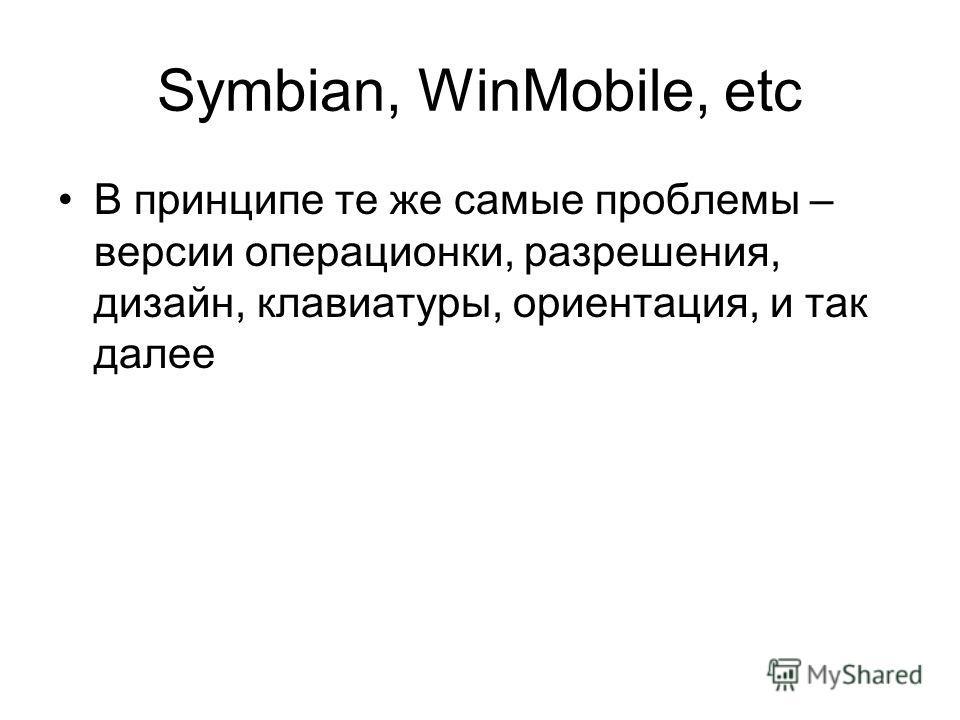 Symbian, WinMobile, etc В принципе те же самые проблемы – версии операционки, разрешения, дизайн, клавиатуры, ориентация, и так далее
