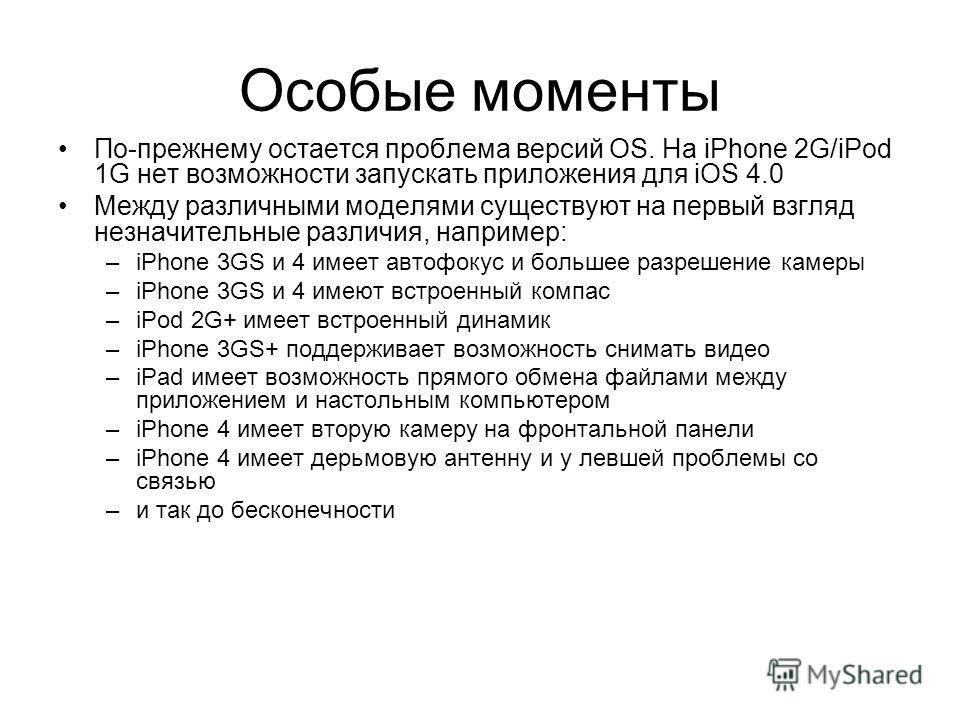 Особые моменты По-прежнему остается проблема версий OS. На iPhone 2G/iPod 1G нет возможности запускать приложения для iOS 4.0 Между различными моделями существуют на первый взгляд незначительные различия, например: –iPhone 3GS и 4 имеет автофокус и б