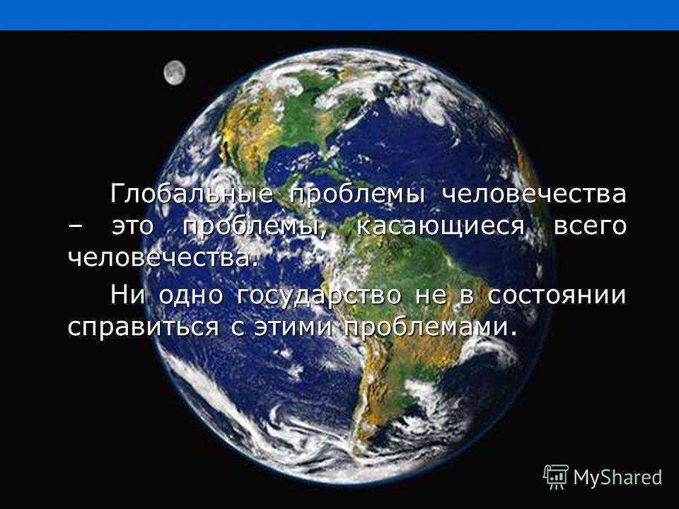 Глобальные проблемы человечества – это проблемы, касающиеся всего человечества. Ни одно государство не в состоянии справиться с этими проблемами.