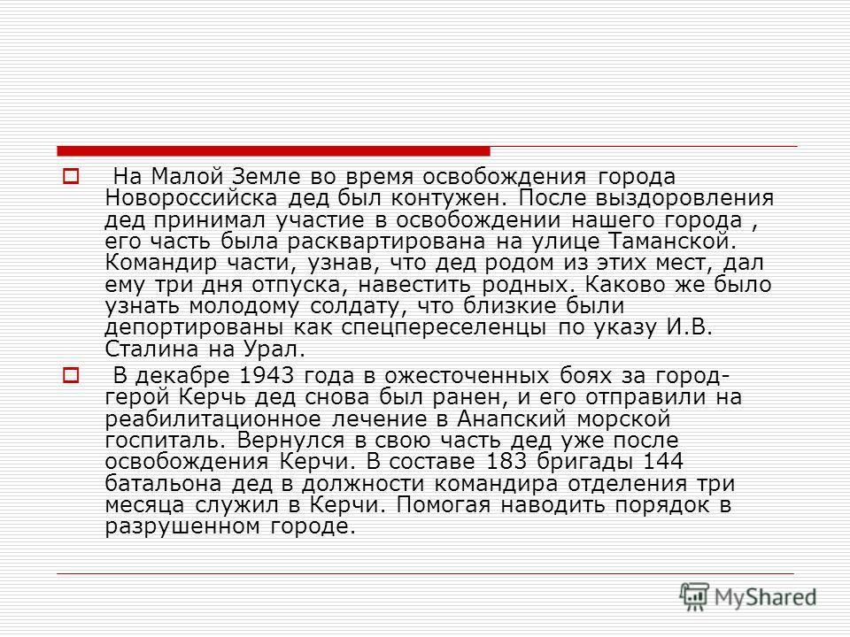 На Малой Земле во время освобождения города Новороссийска дед был контужен. После выздоровления дед принимал участие в освобождении нашего города, его часть была расквартирована на улице Таманской. Командир части, узнав, что дед родом из этих мест, д