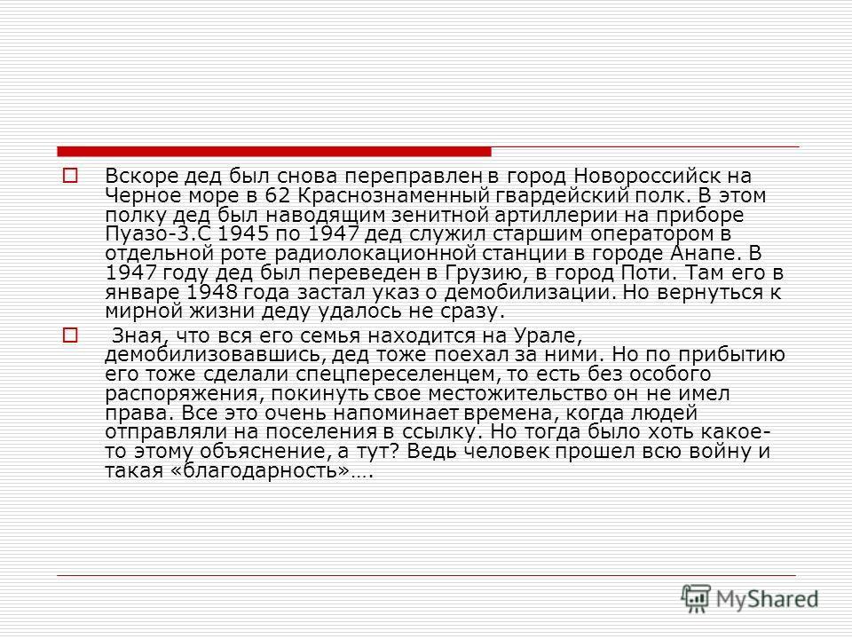 Вскоре дед был снова переправлен в город Новороссийск на Черное море в 62 Краснознаменный гвардейский полк. В этом полку дед был наводящим зенитной артиллерии на приборе Пуазо-3.С 1945 по 1947 дед служил старшим оператором в отдельной роте радиолокац
