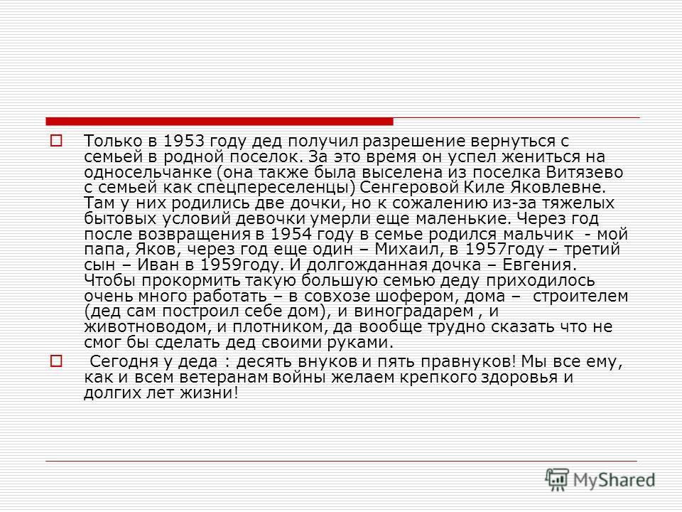 Только в 1953 году дед получил разрешение вернуться с семьей в родной поселок. За это время он успел жениться на односельчанке (она также была выселена из поселка Витязево с семьей как спецпереселенцы) Сенгеровой Киле Яковлевне. Там у них родились дв