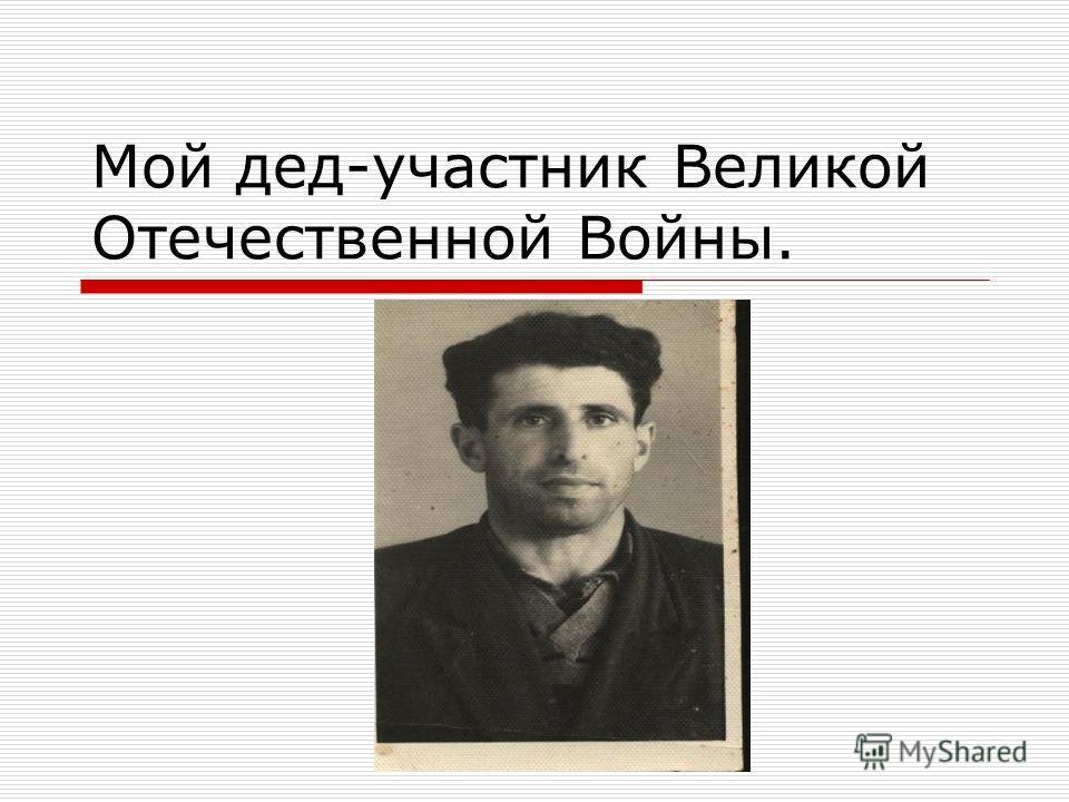 Мой дед-участник Великой Отечественной Войны.