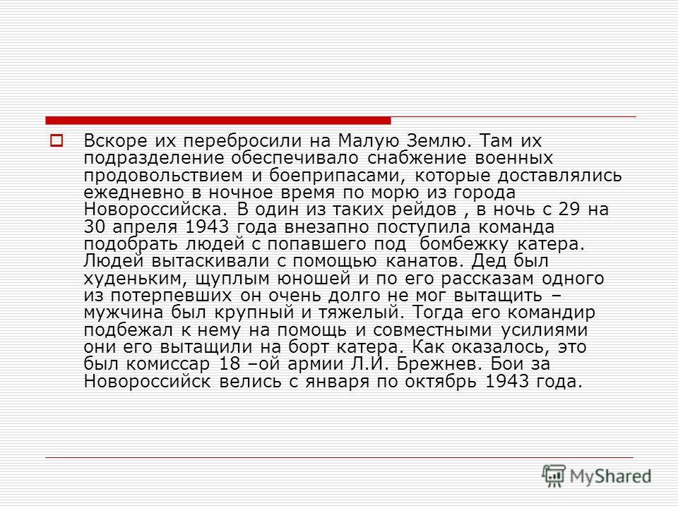 Вскоре их перебросили на Малую Землю. Там их подразделение обеспечивало снабжение военных продовольствием и боеприпасами, которые доставлялись ежедневно в ночное время по морю из города Новороссийска. В один из таких рейдов, в ночь с 29 на 30 апреля