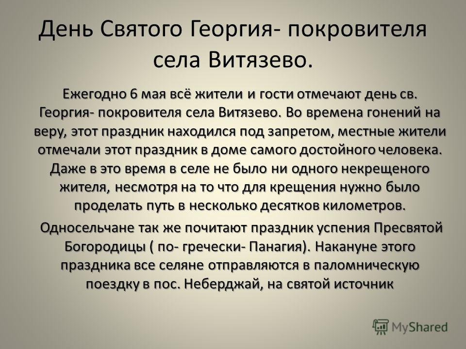 День Святого Георгия- покровителя села Витязево. Ежегодно 6 мая всё жители и гости отмечают день св. Георгия- покровителя села Витязево. Во времена гонений на веру, этот праздник находился под запретом, местные жители отмечали этот праздник в доме са