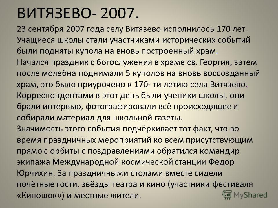 ВИТЯЗЕВО- 2007. 23 сентября 2007 года селу Витязево исполнилось 170 лет. Учащиеся школы стали участниками исторических событий были подняты купола на вновь построенный храм. Начался праздник с богослужения в храме св. Георгия, затем после молебна под