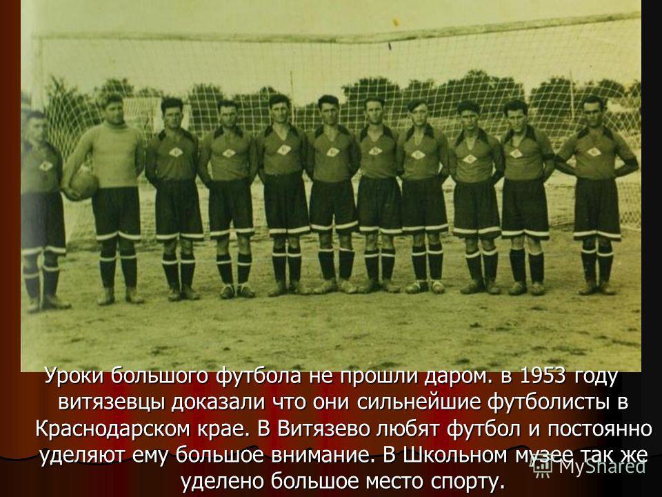 Уроки большого футбола не прошли даром. в 1953 году витязевцы доказали что они сильнейшие футболисты в Краснодарском крае. В Витязево любят футбол и постоянно уделяют ему большое внимание. В Школьном музее так же уделено большое место спорту.