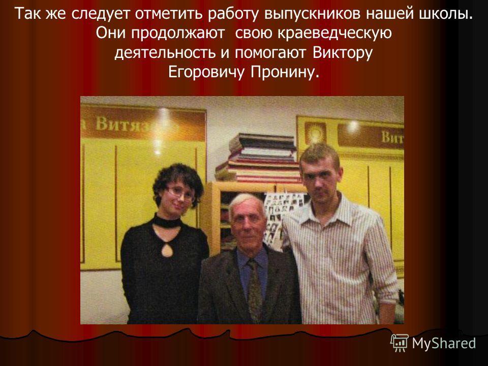 Так же следует отметить работу выпускников нашей школы. Они продолжают свою краеведческую деятельность и помогают Виктору Егоровичу Пронину.
