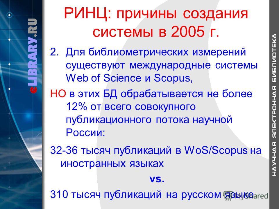 РИНЦ: причины создания системы в 2005 г. 2.Для библиометрических измерений существуют международные системы Web of Science и Scopus, НО в этих БД обрабатывается не более 12% от всего совокупного публикационного потока научной России: 32-36 тысяч публ