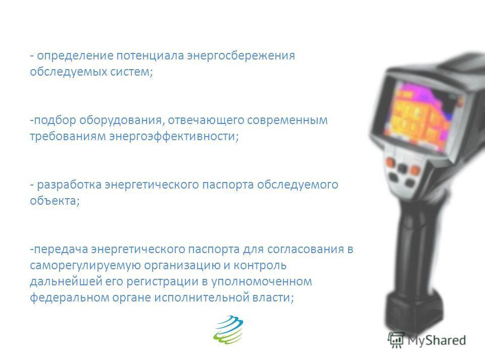 - определение потенциала энергосбережения обследуемых систем; -подбор оборудования, отвечающего современным требованиям энергоэффективности; - разработка энергетического паспорта обследуемого объекта; -передача энергетического паспорта для согласован