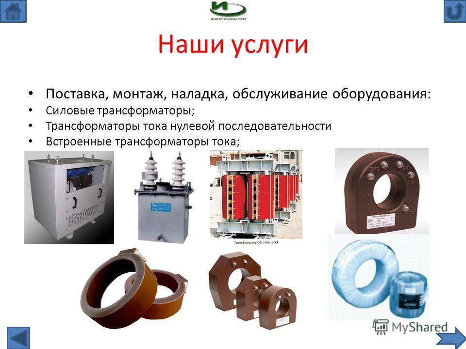 Наши услуги Поставка, монтаж, наладка, обслуживание оборудования: Силовые трансформаторы; Трансформаторы тока нулевой последовательности Встроенные трансформаторы тока;