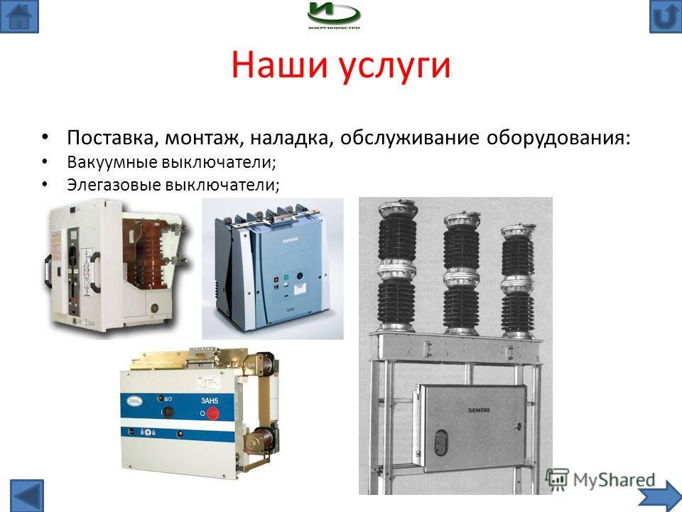 Наши услуги Поставка, монтаж, наладка, обслуживание оборудования: Вакуумные выключатели; Элегазовые выключатели;