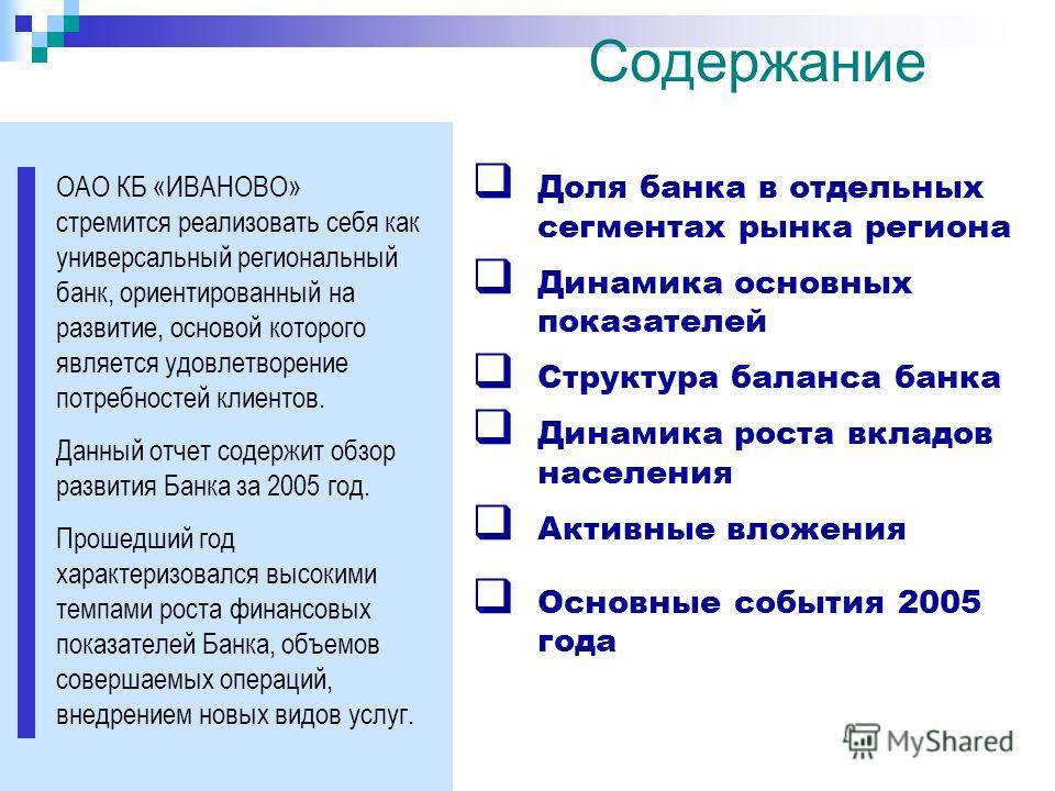 Содержание ОАО КБ «ИВАНОВО» стремится реализовать себя как универсальный региональный банк, ориентированный на развитие, основой которого является удовлетворение потребностей клиентов. Данный отчет содержит обзор развития Банка за 2005 год. Прошедший
