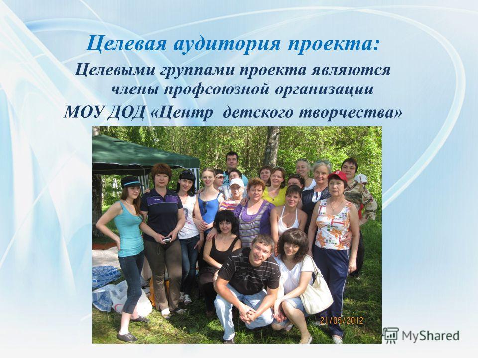 Целевая аудитория проекта: Целевыми группами проекта являются члены профсоюзной организации МОУ ДОД «Центр детского творчества»