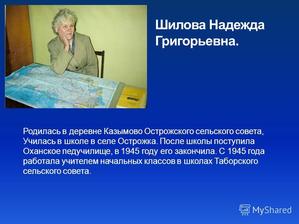 Родилась в деревне Казымово Острожского сельского совета, Училась в школе в селе Острожка. После школы поступила Оханское педучилище, в 1945 году его закончила. С 1945 года работала учителем начальных классов в школах Таборского сельского совета. Шил