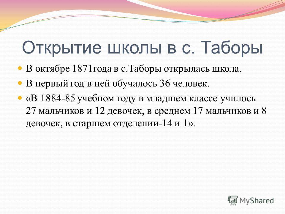 Открытие школы в с. Таборы В октябре 1871 года в с. Таборы открылась школа. В первый год в ней обучалось 36 человек. « В 1884-85 учебном году в младшем классе училось 27 мальчиков и 12 девочек, в среднем 17 мальчиков и 8 девочек, в старшем отделении