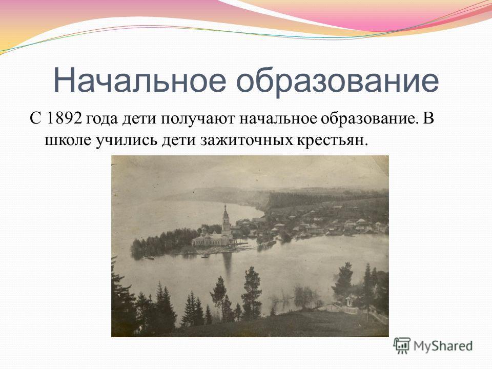 Начальное образование С 1892 года дети получают начальное образование. В школе учились дети зажиточных крестьян.