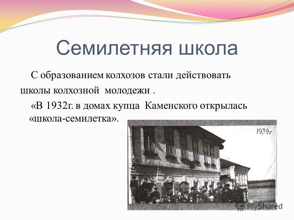 Семилетняя школа С образованием колхозов стали действовать школы колхозной молодежи. « В 1932 г. в домах купца Каменского открылась « школа - семилетка ».