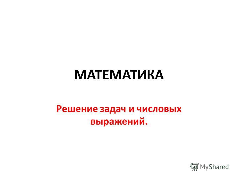МАТЕМАТИКА Решение задач и числовых выражений.