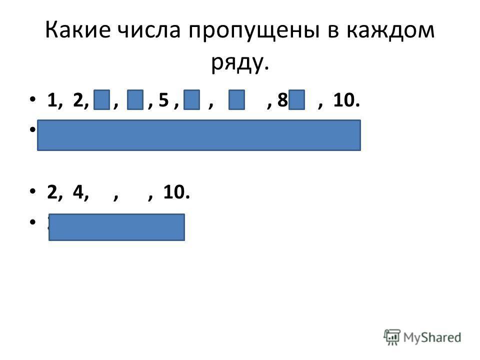 Какие числа пропущены в каждом ряду. 1, 2,,, 5,,, 8,, 10. 1, 2, 3, 4, 5, 6, 7, 8, 9, 10. 2, 4,,, 10. 2, 4, 6, 8, 10.