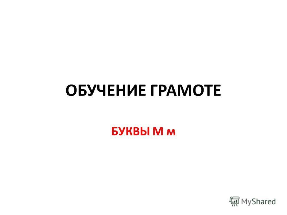 ОБУЧЕНИЕ ГРАМОТЕ БУКВЫ М м