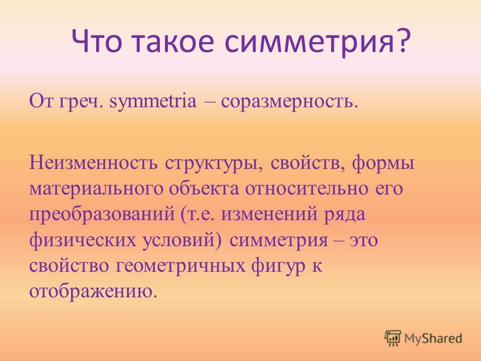 Что такое симметрия? От греч. symmetria – соразмерность. Неизменность структуры, свойств, формы материального объекта относительно его преобразований (т.е. изменений ряда физических условий) симметрия – это свойство геометричных фигур к отображению.