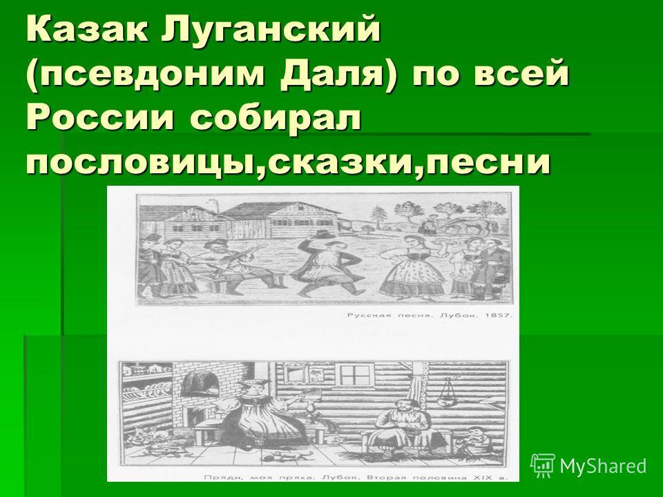 Казак Луганский (псевдоним Даля) по всей России собирал пословицы,сказки,песни