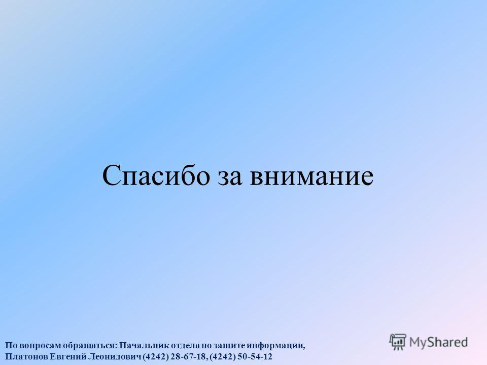 Спасибо за внимание По вопросам обращаться: Начальник отдела по защите информации, Платонов Евгений Леонидович (4242) 28-67-18, (4242) 50-54-12