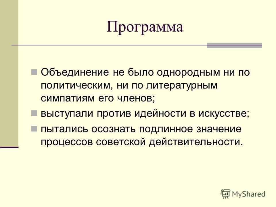 Программа Объединение не было однородным ни по политическим, ни по литературным симпатиям его членов; выступали против идейности в искусстве; пытались осознать подлинное значение процессов советской действительности.