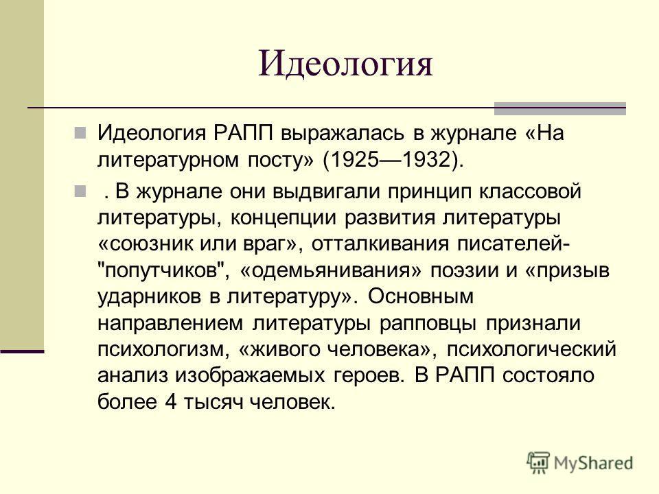 Идеология Идеология РАПП выражалась в журнале «На литературном посту» (19251932).. В журнале они выдвигали принцип классовой литературы, концепции развития литературы «союзник или враг», отталкивания писателей-