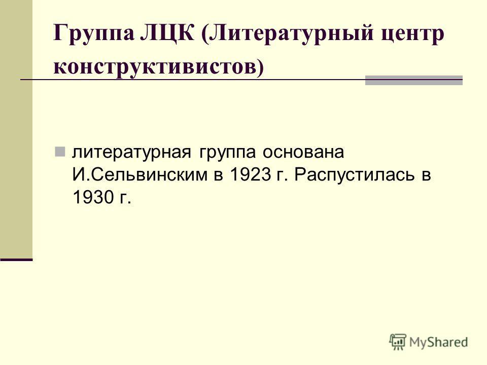 Группа ЛЦК (Литературный центр конструктивистов ) литературная группа основана И.Сельвинским в 1923 г. Распустилась в 1930 г.