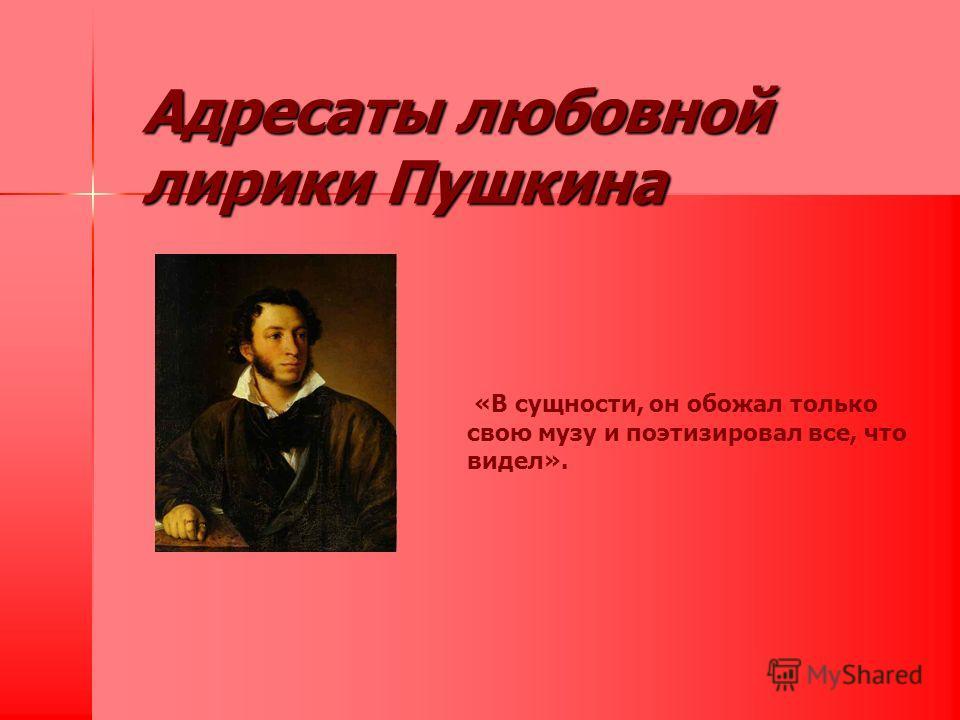 Адресаты любовной лирики Пушкина «В сущности, он обожал только свою музу и поэтизировал все, что видел».