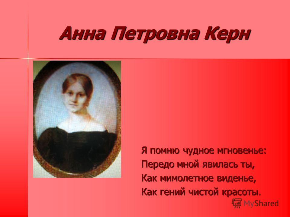 Анна Петровна Керн Я помню чудное мгновенье: Передо мной явилась ты, Как мимолетное виденье, Как гений чистой красоты.