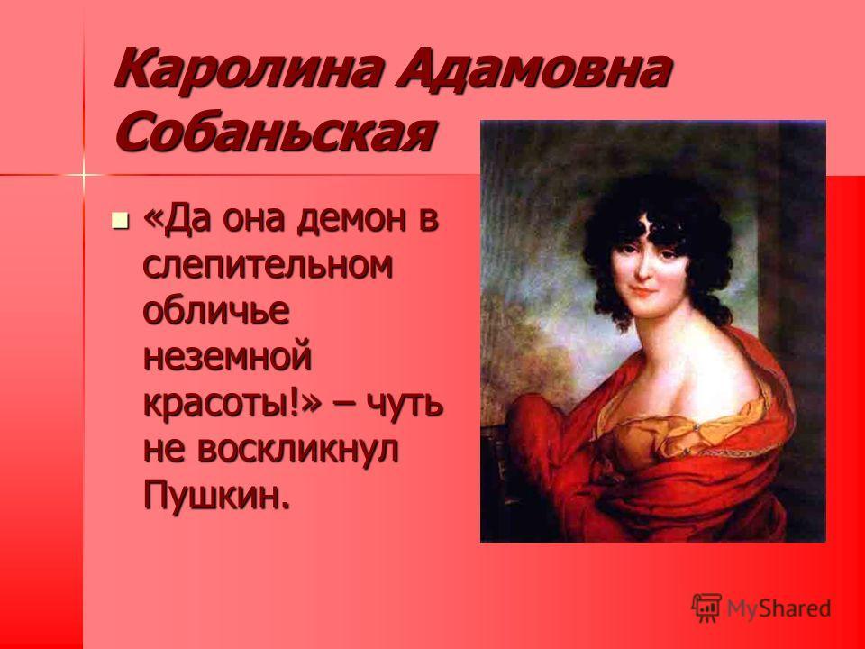 Каролина Адамовна Собаньская «Да она демон в слепительном обличье неземной красоты!» – чуть не воскликнул Пушкин. «Да она демон в слепительном обличье неземной красоты!» – чуть не воскликнул Пушкин.