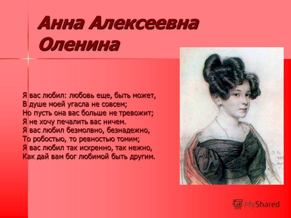 Анна Алексеевна Оленина Я вас любил: любовь еще, быть может, В душе моей угасла не совсем; Но пусть она вас больше не тревожит; Я не хочу печалить вас ничем. Я вас любил безмолвно, безнадежно, То робостью, то ревностью томим; Я вас любил так искренно