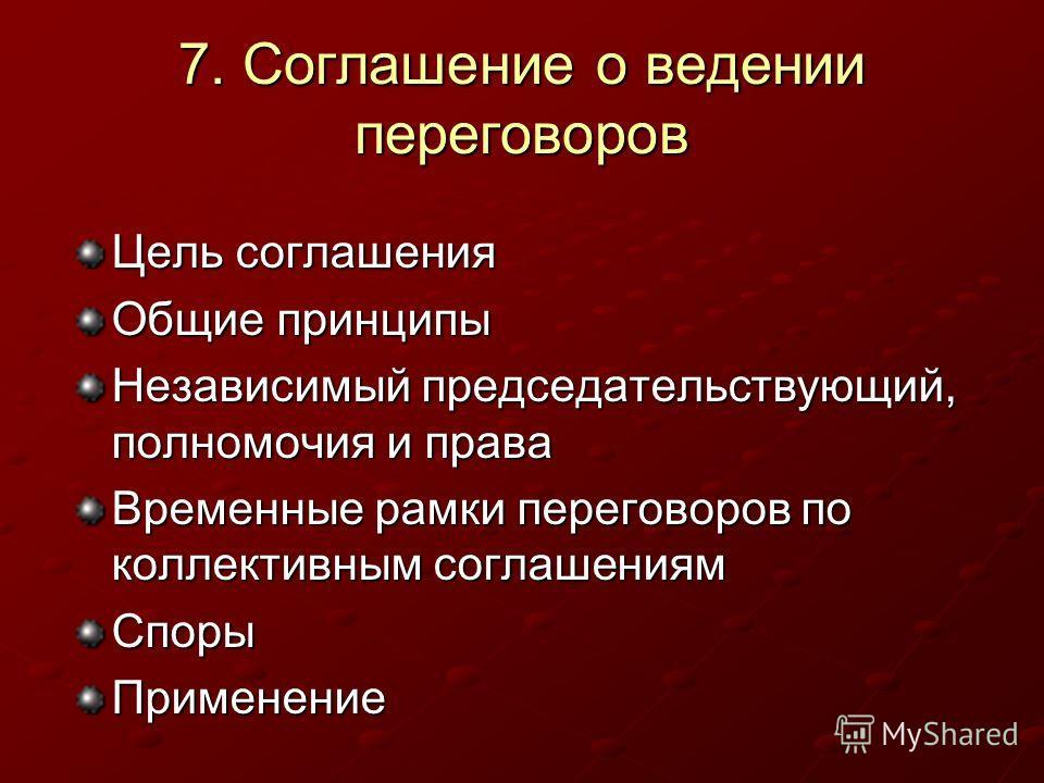 7. Соглашение о ведении переговоров Цель соглашения Общие принципы Независимый председательствующий, полномочия и права Временные рамки переговоров по коллективным соглашениям СпорыПрименение